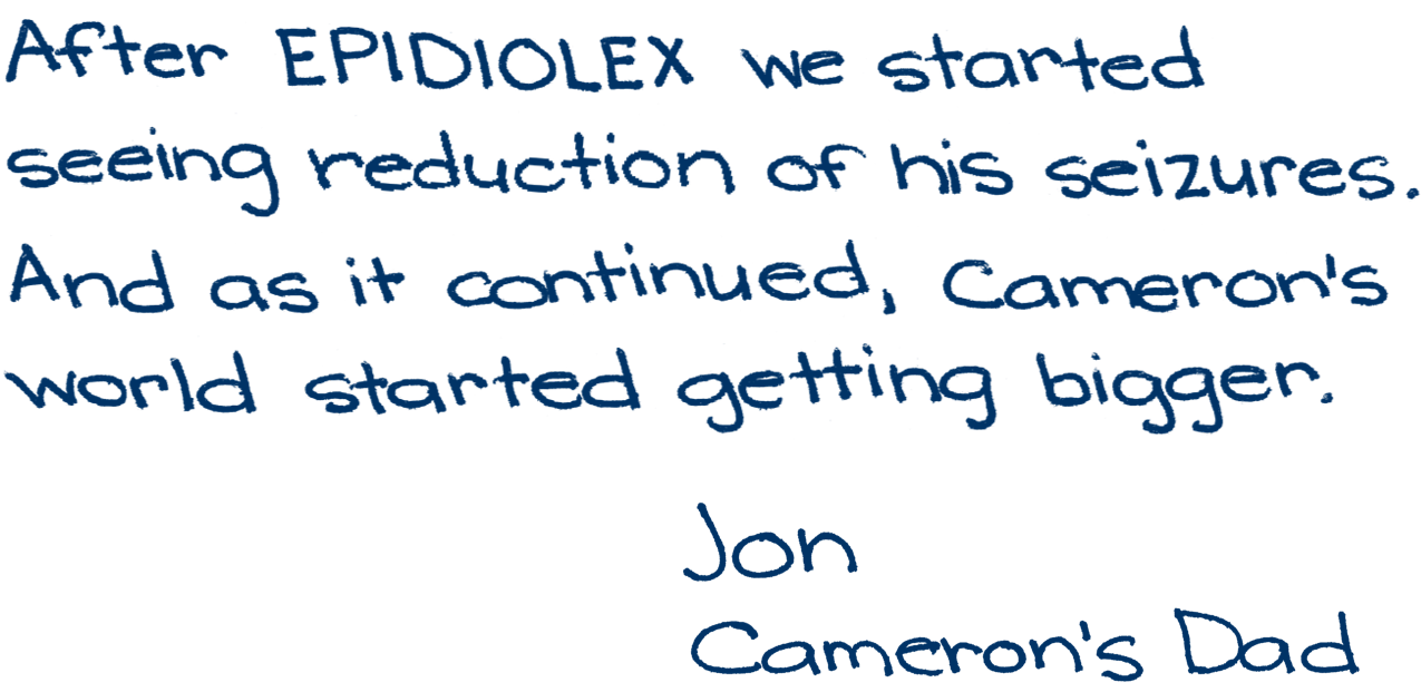 After EPIDIOLEX we started seeing reduction of his seizures. And as it continued, Cameron's world started getting bigger. -Jon, Cameron's dad